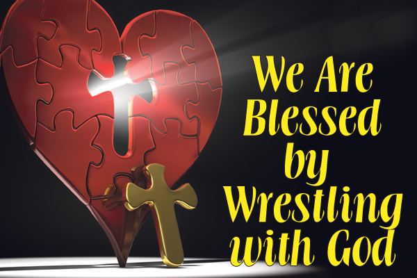We are blessed by wrestling with God